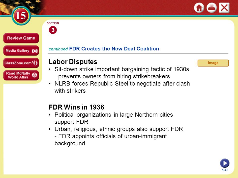 NEXT continued FDR Creates the New Deal Coalition Labor Disputes Sit-down strike important bargaining tactic of 1930s - prevents owners from hiring strikebreakers NLRB forces Republic Steel to negotiate after clash with strikers 3 SECTION Image FDR Wins in 1936 Political organizations in large Northern cities support FDR Urban, religious, ethnic groups also support FDR - FDR appoints officials of urban-immigrant background