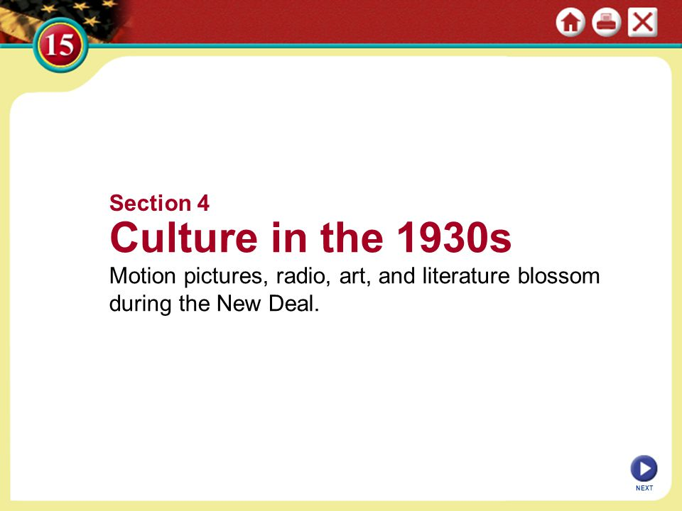 NEXT Section 4 Culture in the 1930s Motion pictures, radio, art, and literature blossom during the New Deal.