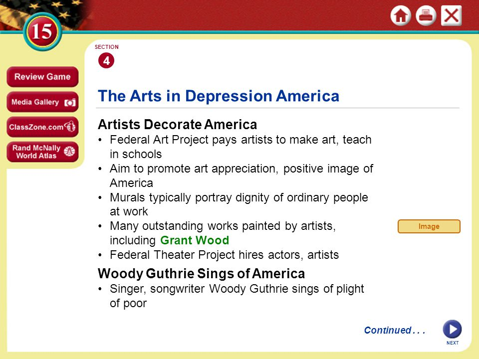 NEXT 4 SECTION Artists Decorate America Federal Art Project pays artists to make art, teach in schools Aim to promote art appreciation, positive image of America Murals typically portray dignity of ordinary people at work Many outstanding works painted by artists, including Grant Wood Federal Theater Project hires actors, artists The Arts in Depression America Woody Guthrie Sings of America Singer, songwriter Woody Guthrie sings of plight of poor Continued...