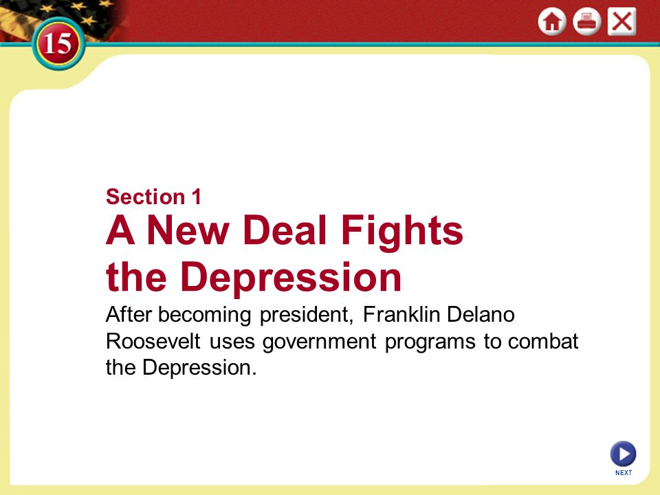 Section 1 A New Deal Fights the Depression After becoming president, Franklin Delano Roosevelt uses government programs to combat the Depression.