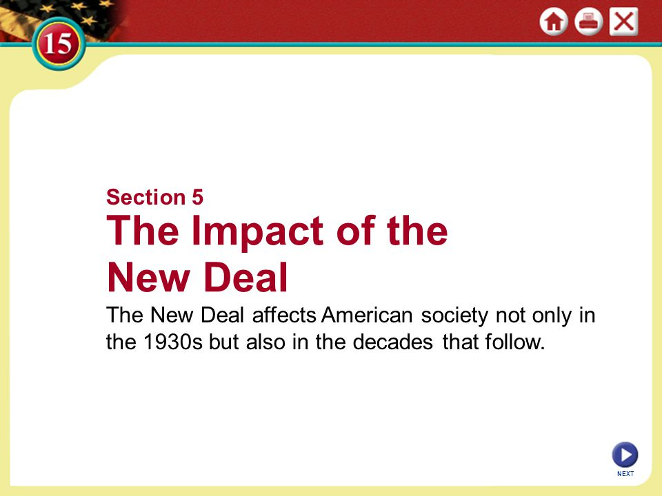 NEXT Section 5 The Impact of the New Deal The New Deal affects American society not only in the 1930s but also in the decades that follow.
