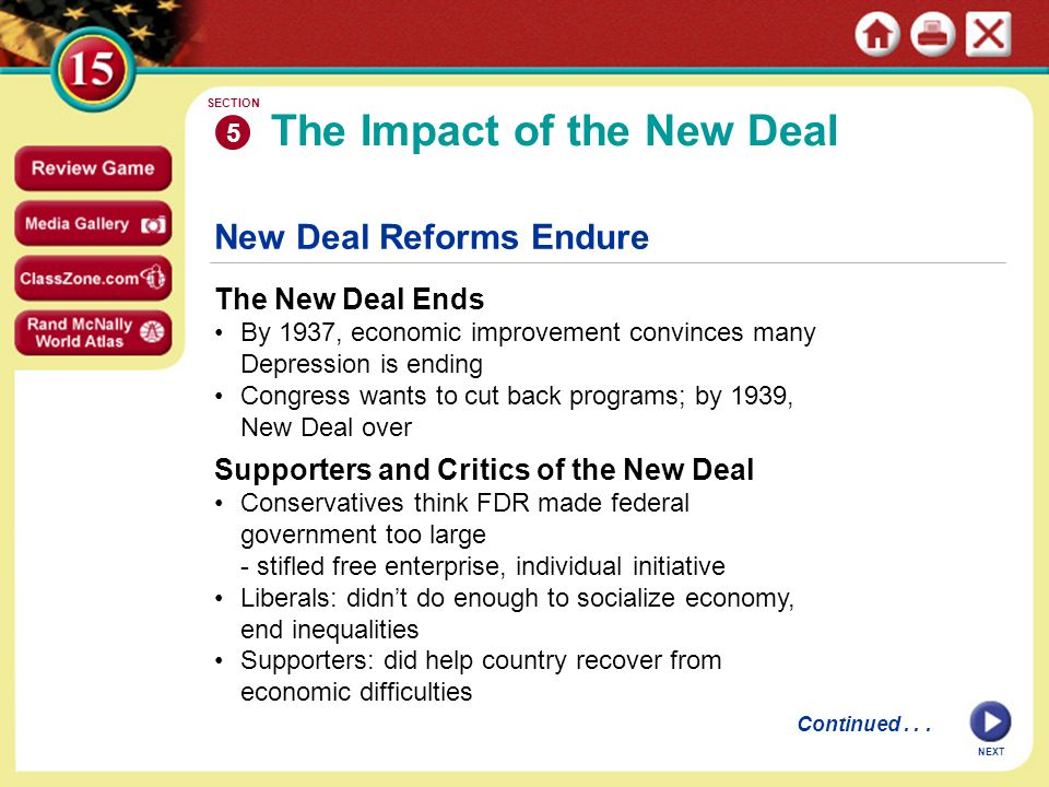 New Deal Reforms Endure The New Deal Ends By 1937, economic improvement convinces many Depression is ending Congress wants to cut back programs; by 1939, New Deal over The Impact of the New Deal 5 SECTION NEXT Supporters and Critics of the New Deal Conservatives think FDR made federal government too large - stifled free enterprise, individual initiative Liberals: didn't do enough to socialize economy, end inequalities Supporters: did help country recover from economic difficulties Continued...