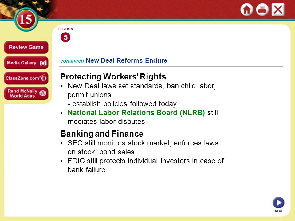 Protecting Workers' Rights New Deal laws set standards, ban child labor, permit unions - establish policies followed today National Labor Relations Board (NLRB) still mediates labor disputes 5 SECTION NEXT continued New Deal Reforms Endure Banking and Finance SEC still monitors stock market, enforces laws on stock, bond sales FDIC still protects individual investors in case of bank failure