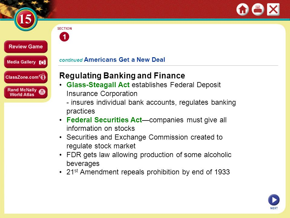 continued Americans Get a New Deal Regulating Banking and Finance Glass-Steagall Act establishes Federal Deposit Insurance Corporation - insures individual bank accounts, regulates banking practices Federal Securities Act—companies must give all information on stocks Securities and Exchange Commission created to regulate stock market FDR gets law allowing production of some alcoholic beverages 21 st Amendment repeals prohibition by end of 1933 1 SECTION NEXT