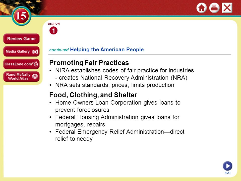 continued Helping the American People Promoting Fair Practices NIRA establishes codes of fair practice for industries - creates National Recovery Administration (NRA) NRA sets standards, prices, limits production 1 SECTION NEXT Food, Clothing, and Shelter Home Owners Loan Corporation gives loans to prevent foreclosures Federal Housing Administration gives loans for mortgages, repairs Federal Emergency Relief Administration—direct relief to needy