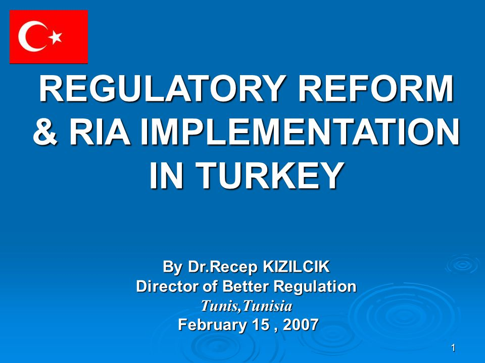 1 REGULATORY REFORM & RIA IMPLEMENTATION IN TURKEY By Dr.Recep KIZILCIK Director of Better Regulation Tunis,Tunisia February 15, 2007 February 15, 2007