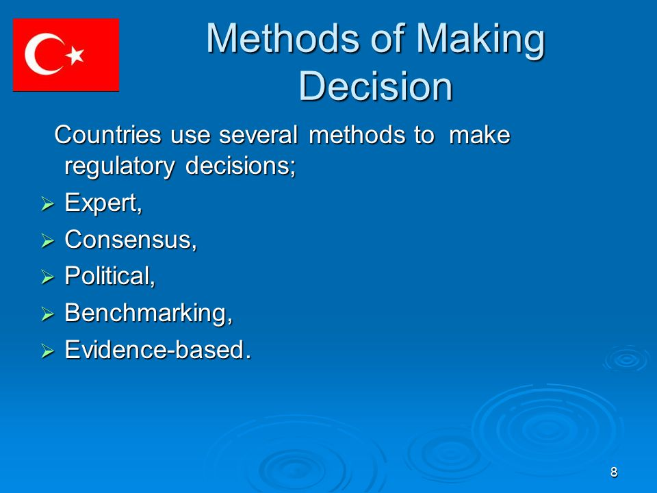 8 Methods of Making Decision Countries use several methods to make regulatory decisions; Countries use several methods to make regulatory decisions;  Expert,  Consensus,  Political,  Benchmarking,  Evidence-based.