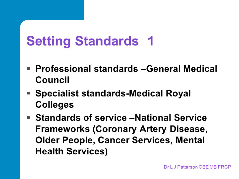 Setting Standards 1  Professional standards –General Medical Council  Specialist standards-Medical Royal Colleges  Standards of service –National Service Frameworks (Coronary Artery Disease, Older People, Cancer Services, Mental Health Services)