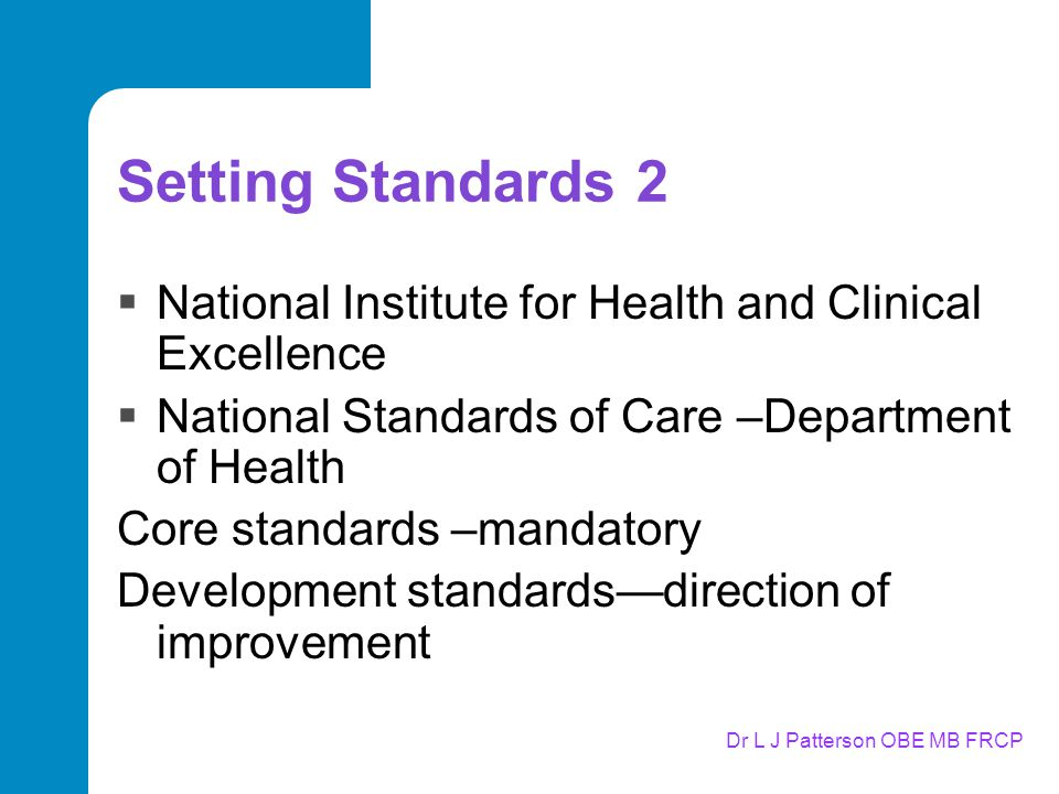Dr L J Patterson OBE MB FRCP Setting Standards 2  National Institute for Health and Clinical Excellence  National Standards of Care –Department of Health Core standards –mandatory Development standards—direction of improvement