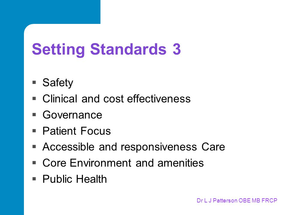 Dr L J Patterson OBE MB FRCP Setting Standards 3  Safety  Clinical and cost effectiveness  Governance  Patient Focus  Accessible and responsiveness Care  Core Environment and amenities  Public Health