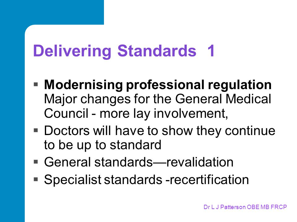 Delivering Standards 1  Modernising professional regulation Major changes for the General Medical Council - more lay involvement,  Doctors will have to show they continue to be up to standard  General standards—revalidation  Specialist standards -recertification