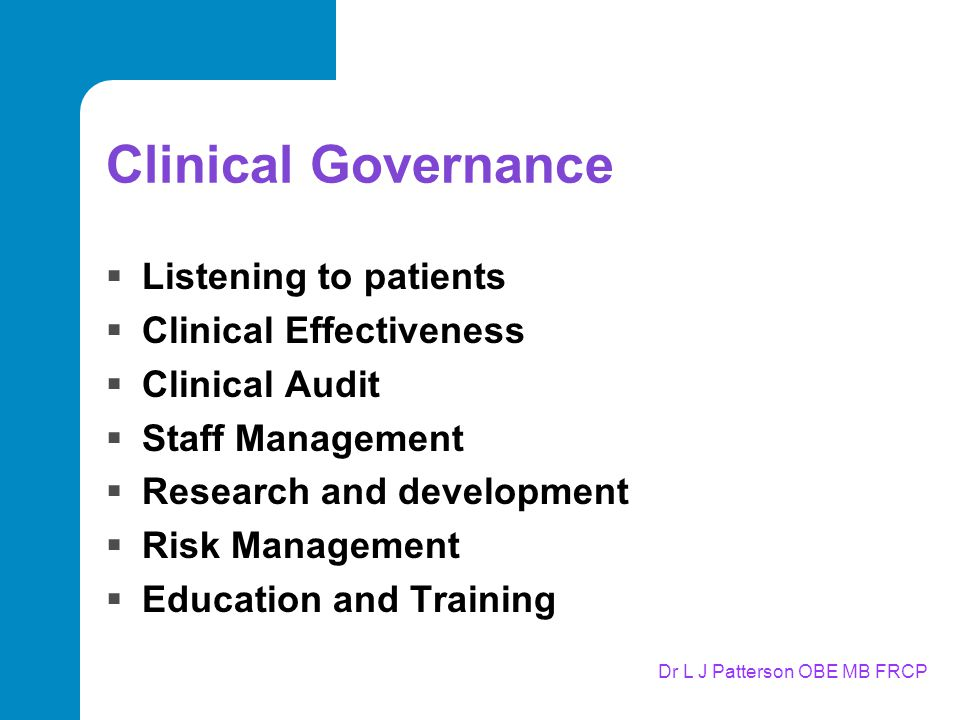 Dr L J Patterson OBE MB FRCP Clinical Governance  Listening to patients  Clinical Effectiveness  Clinical Audit  Staff Management  Research and development  Risk Management  Education and Training