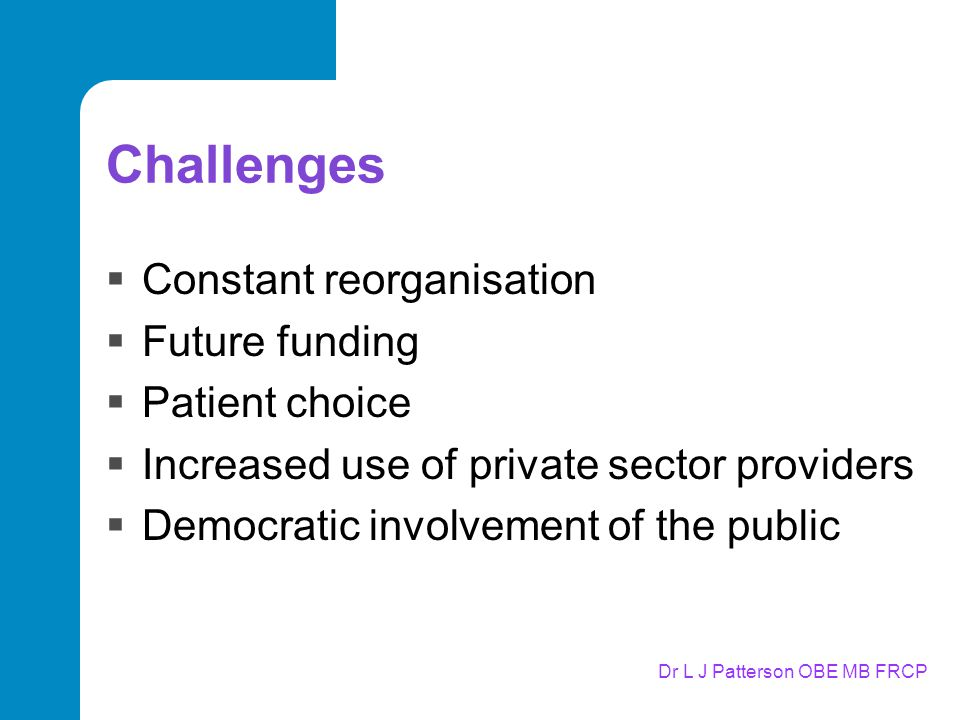 Dr L J Patterson OBE MB FRCP Challenges  Constant reorganisation  Future funding  Patient choice  Increased use of private sector providers  Democratic involvement of the public