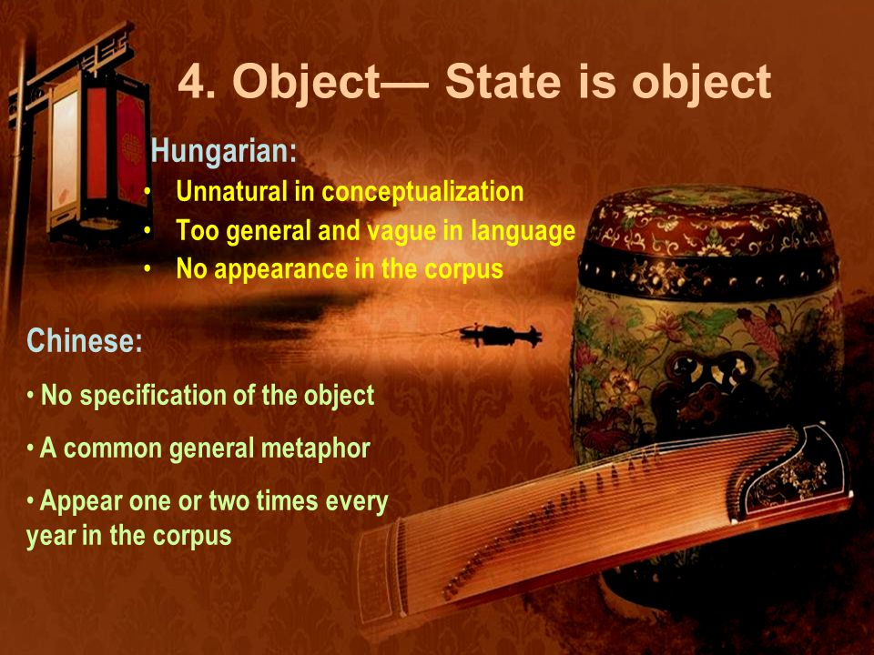4. Object— State is object Hungarian: Unnatural in conceptualization Too general and vague in language No appearance in the corpus Chinese: No specifi