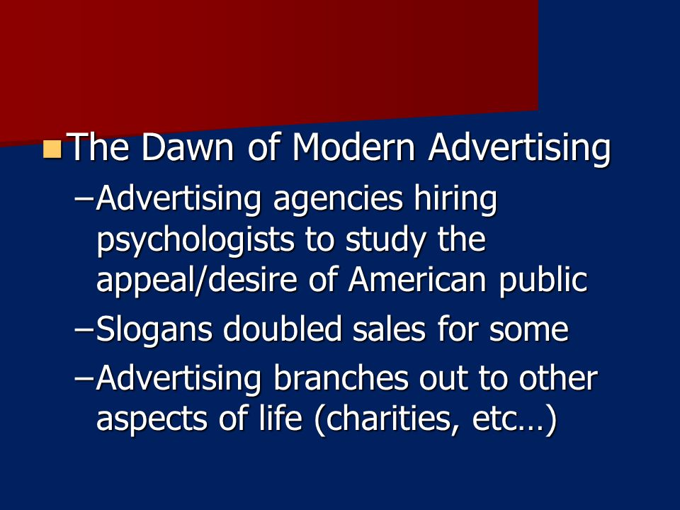 The Dawn of Modern Advertising The Dawn of Modern Advertising –Advertising agencies hiring psychologists to study the appeal/desire of American public