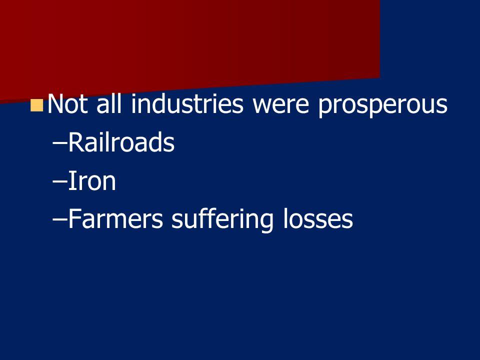 Not all industries were prosperous – –Railroads – –Iron – –Farmers suffering losses