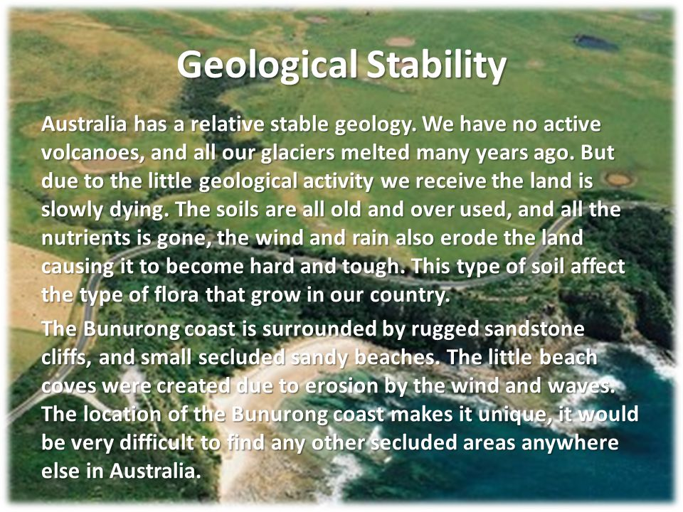 Geological Stability Australia has a relative stable geology. We have no active volcanoes, and all our glaciers melted many years ago. But due to the