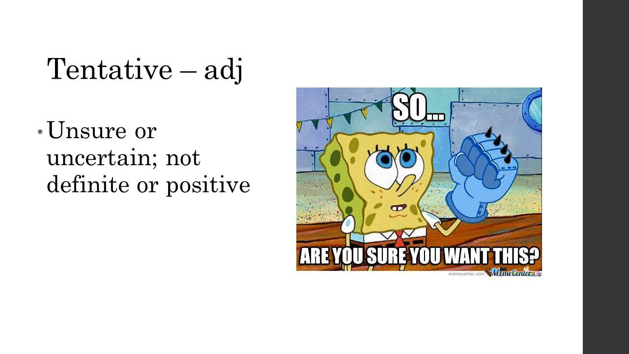 Tentative – adj Unsure or uncertain; not definite or positive