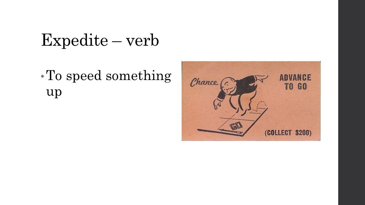 Expedite – verb To speed something up