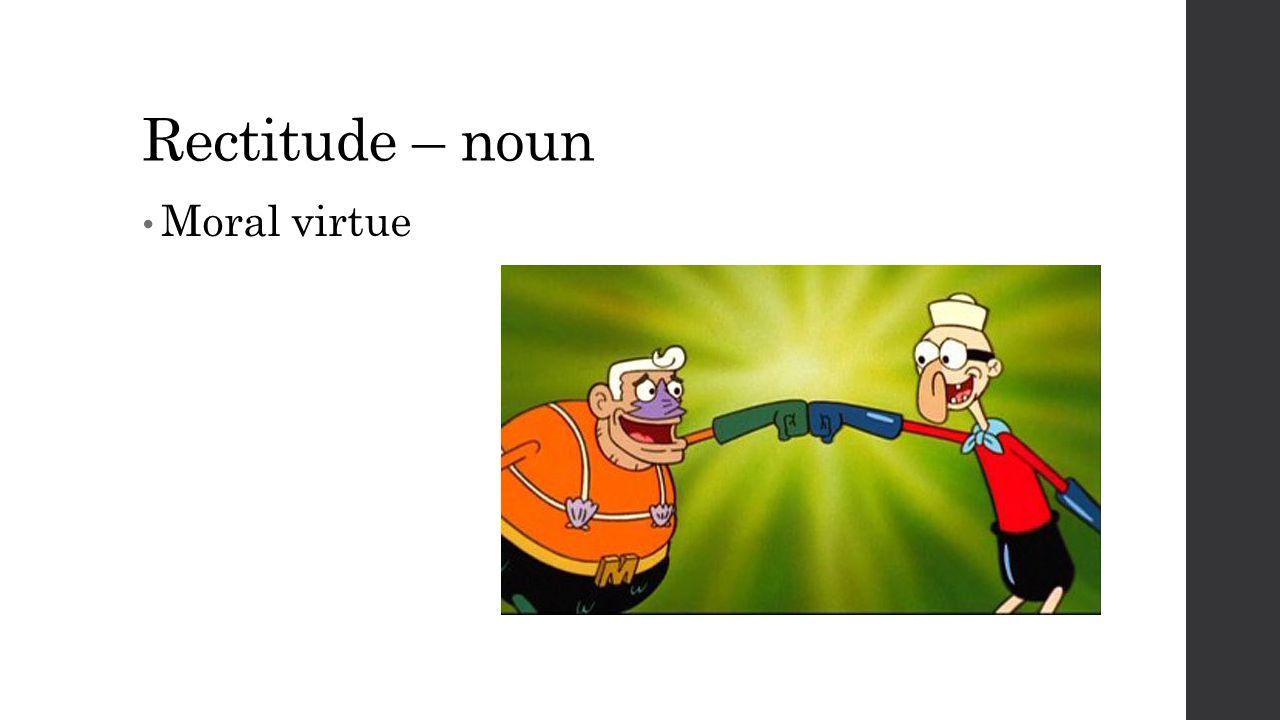 Rectitude – noun Moral virtue