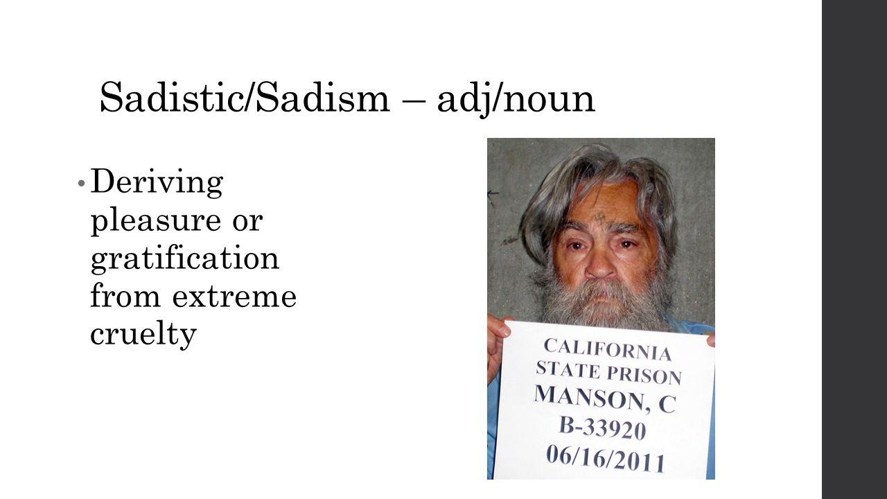 Sadistic/Sadism – adj/noun Deriving pleasure or gratification from extreme cruelty