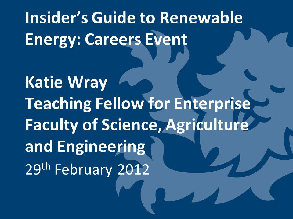 Insider's Guide to Renewable Energy: Careers Event Katie Wray Teaching Fellow for Enterprise Faculty of Science, Agriculture and Engineering 29 th February 2012