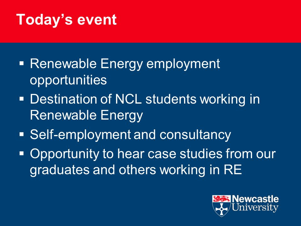 Today's event  Renewable Energy employment opportunities  Destination of NCL students working in Renewable Energy  Self-employment and consultancy  Opportunity to hear case studies from our graduates and others working in RE