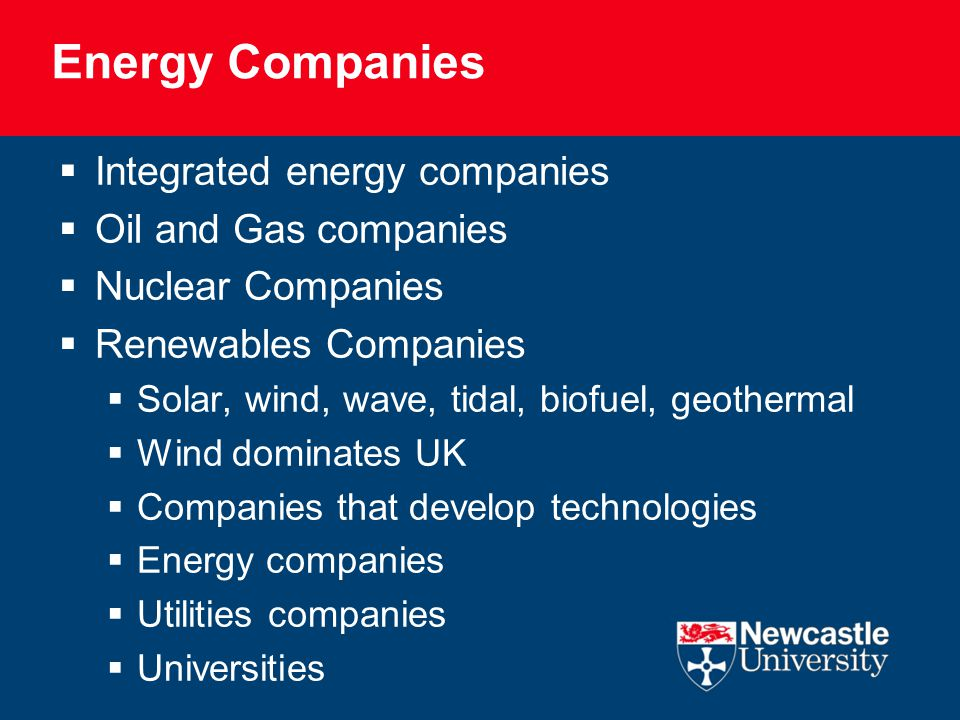 Energy Companies  Integrated energy companies  Oil and Gas companies  Nuclear Companies  Renewables Companies  Solar, wind, wave, tidal, biofuel, geothermal  Wind dominates UK  Companies that develop technologies  Energy companies  Utilities companies  Universities