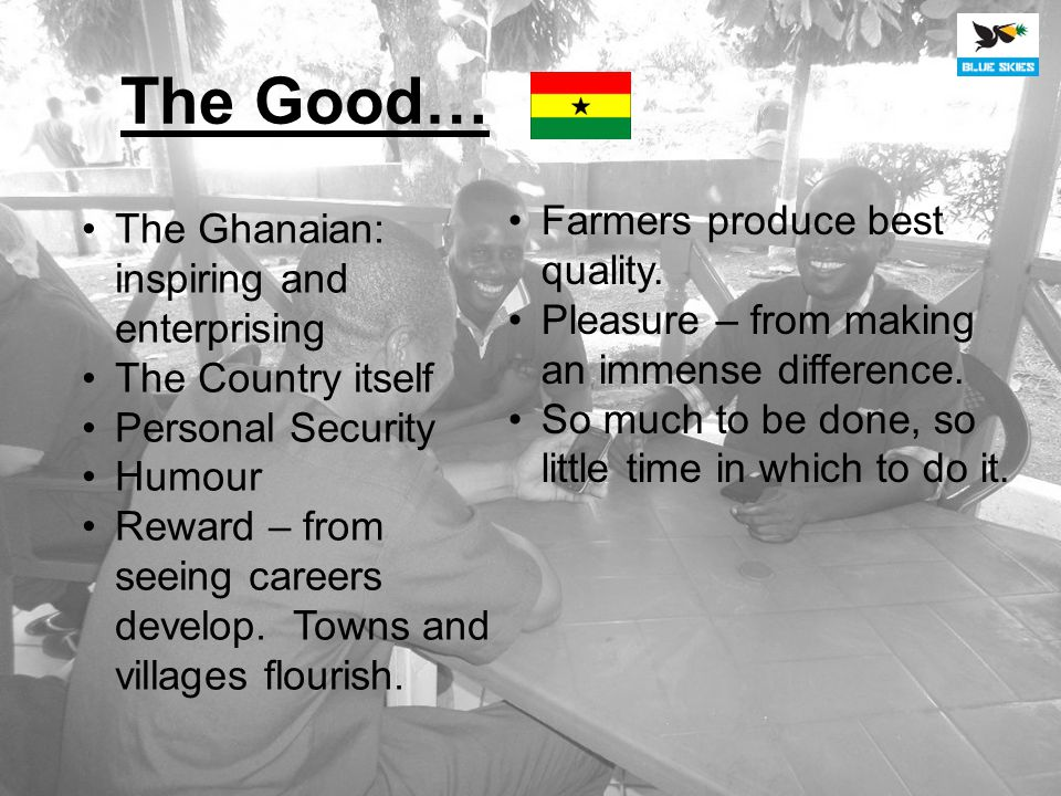The Good… The Ghanaian: inspiring and enterprising The Country itself Personal Security Humour Reward – from seeing careers develop.