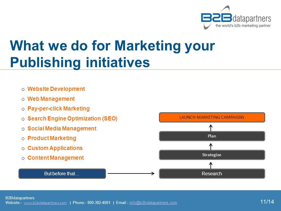 What we do for Marketing your Publishing initiatives B2Bdatapartners Website:- www.b2bdatapartners.com | Phone:- 800-382-4081 | Email:- info@b2bdatapartners.comwww.b2bdatapartners.cominfo@b2bdatapartners.com o Website Development o Web Management o Pay-per-click Marketing o Search Engine Optimization (SEO) o Social Media Management o Product Marketing o Custom Applications o Content Management But before that… Plan LAUNCH MARKETING CAMPAIGNS Research Strategize 11/14