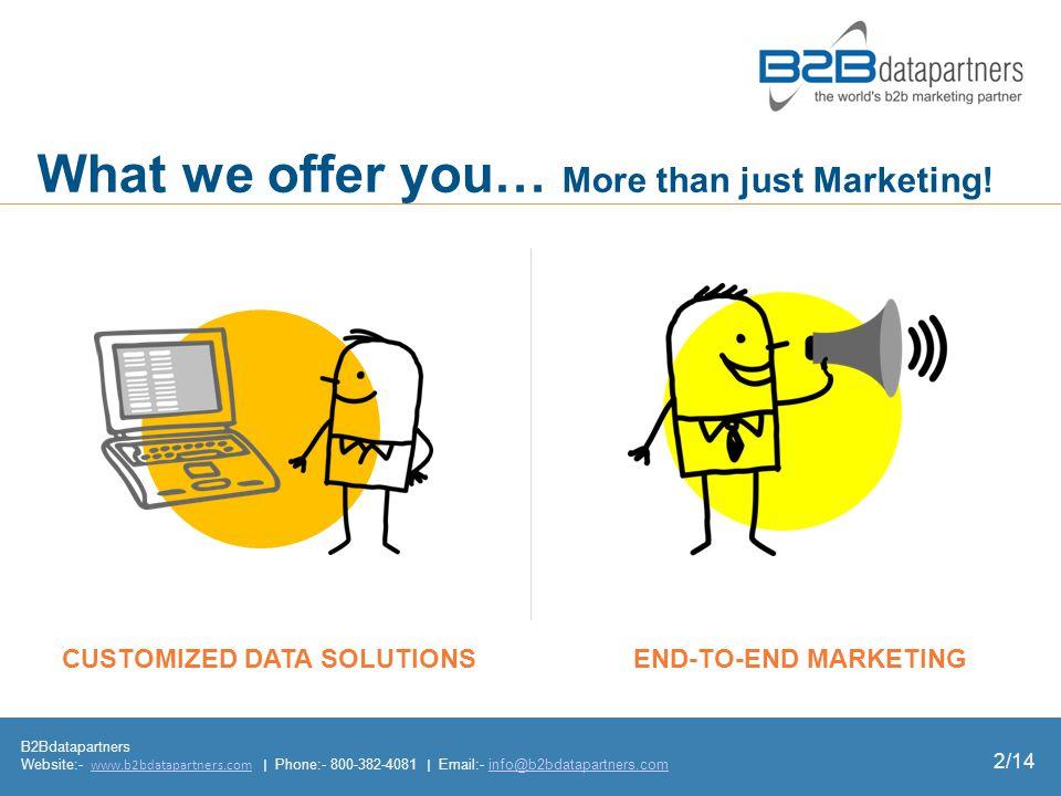 B2Bdatapartners Website:- www.b2bdatapartners.com | Phone:- 800-382-4081 | Email:- info@b2bdatapartners.comwww.b2bdatapartners.cominfo@b2bdatapartners.com 2/14 END-TO-END MARKETING What we offer you… More than just Marketing.