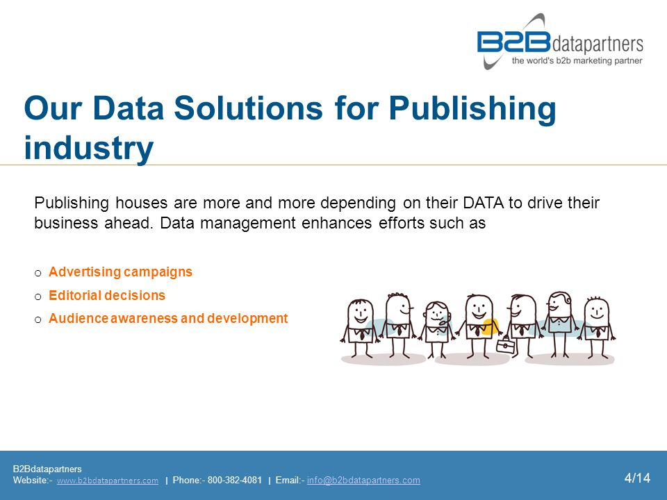 Our Data Solutions for Publishing industry B2Bdatapartners Website:- www.b2bdatapartners.com | Phone:- 800-382-4081 | Email:- info@b2bdatapartners.comwww.b2bdatapartners.cominfo@b2bdatapartners.com o Advertising campaigns o Editorial decisions o Audience awareness and development Publishing houses are more and more depending on their DATA to drive their business ahead.
