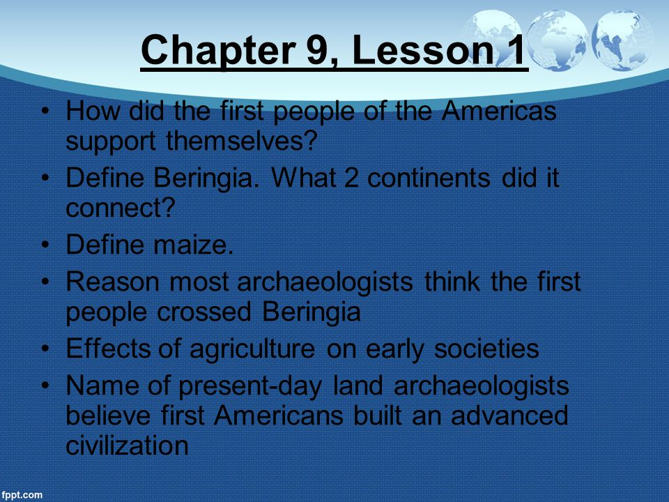 Chapter 9, Lesson 1 How did the first people of the Americas support themselves? Define Beringia. What 2 continents did it connect? Define maize. Reas