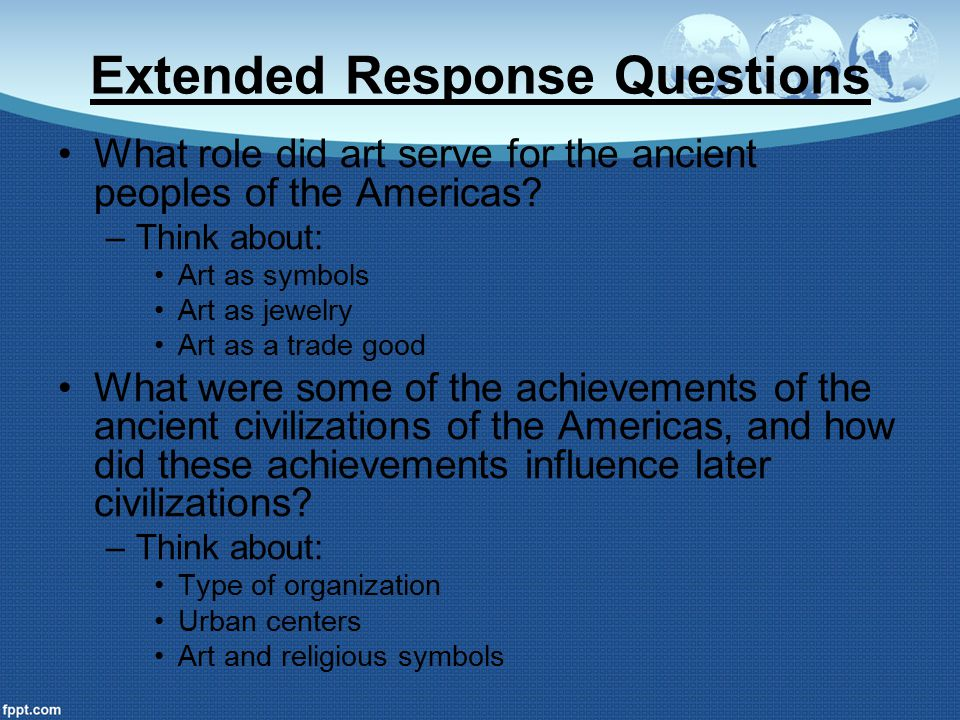 Extended Response Questions What role did art serve for the ancient peoples of the Americas? –Think about: Art as symbols Art as jewelry Art as a trad
