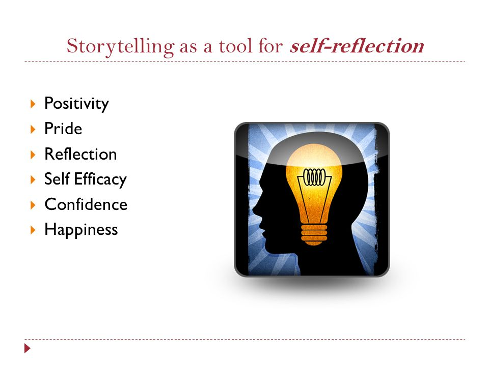 Storytelling as a tool for self-reflection  Positivity  Pride  Reflection  Self Efficacy  Confidence  Happiness