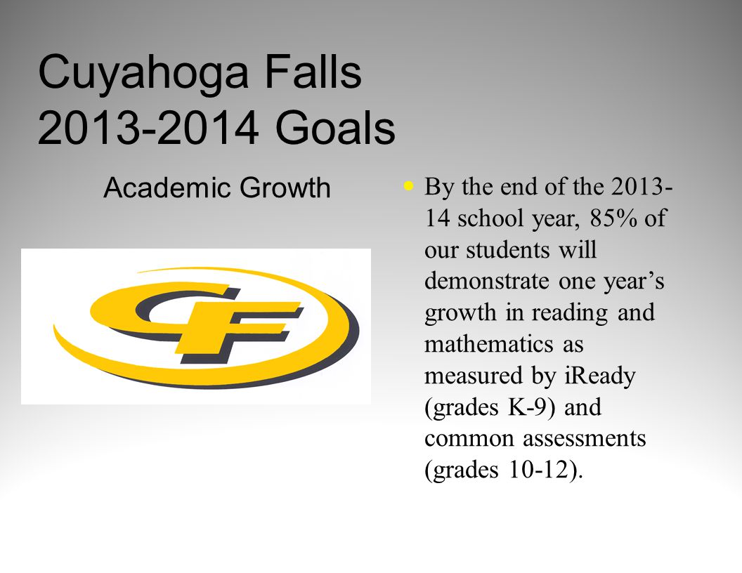 Cuyahoga Falls 2013-2014 Goals Academic Growth By the end of the 2013- 14 school year, 85% of our students will demonstrate one year's growth in reading and mathematics as measured by iReady (grades K-9) and common assessments (grades 10-12).
