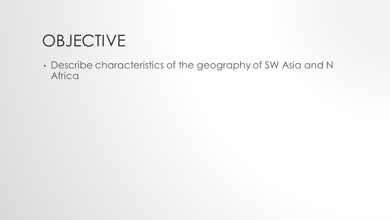 OBJECTIVE Describe characteristics of the geography of SW Asia and N Africa