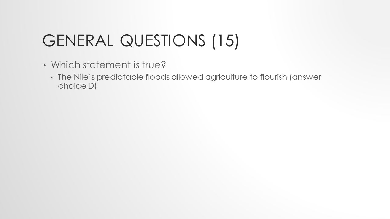 GENERAL QUESTIONS (15) Which statement is true? The Nile's predictable floods allowed agriculture to flourish (answer choice D)