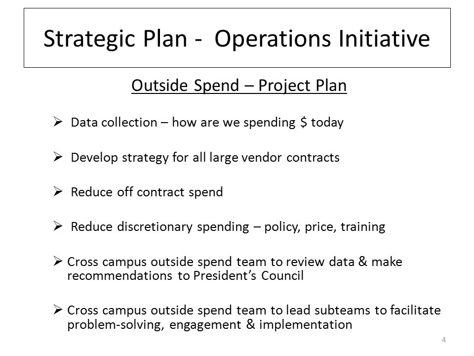 Strategic Plan - Operations Initiative Outside Spend – Project Plan  Data collection – how are we spending $ today  Develop strategy for all large vendor contracts  Reduce off contract spend  Reduce discretionary spending – policy, price, training  Cross campus outside spend team to review data & make recommendations to President's Council  Cross campus outside spend team to lead subteams to facilitate problem-solving, engagement & implementation 4