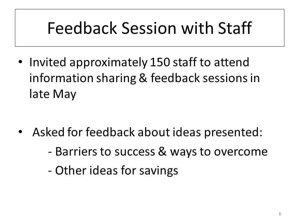 Feedback Session with Staff Invited approximately 150 staff to attend information sharing & feedback sessions in late May Asked for feedback about ideas presented: - Barriers to success & ways to overcome - Other ideas for savings 6