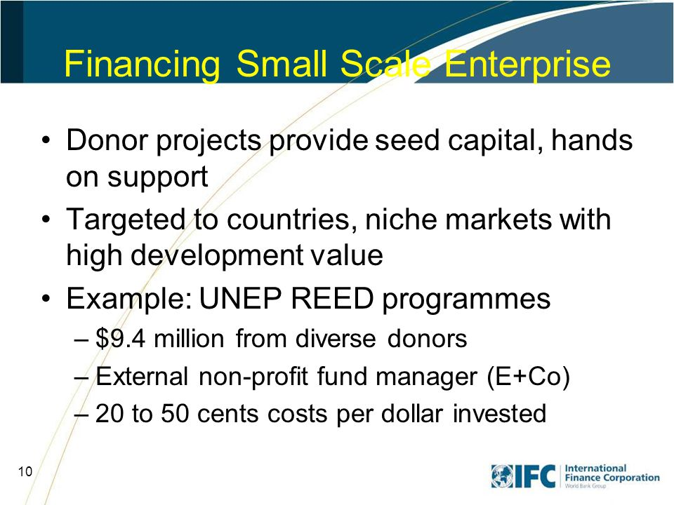 10 Financing Small Scale Enterprise Donor projects provide seed capital, hands on support Targeted to countries, niche markets with high development value Example: UNEP REED programmes –$9.4 million from diverse donors –External non-profit fund manager (E+Co) –20 to 50 cents costs per dollar invested