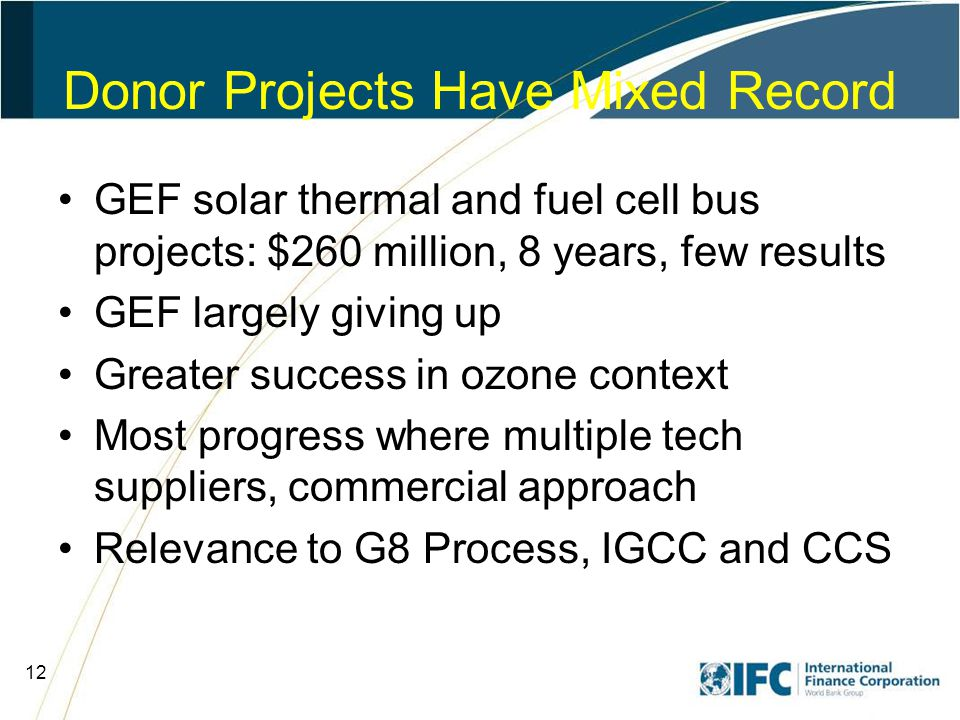 12 Donor Projects Have Mixed Record GEF solar thermal and fuel cell bus projects: $260 million, 8 years, few results GEF largely giving up Greater success in ozone context Most progress where multiple tech suppliers, commercial approach Relevance to G8 Process, IGCC and CCS