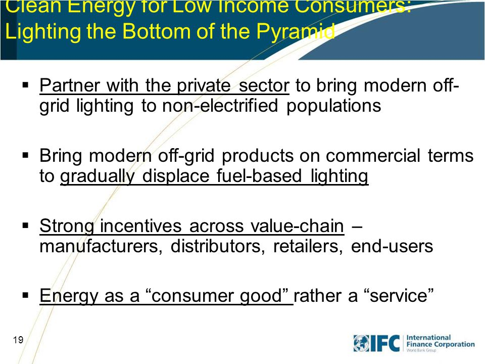 19 Clean Energy for Low Income Consumers: Lighting the Bottom of the Pyramid  Partner with the private sector to bring modern off- grid lighting to non-electrified populations  Bring modern off-grid products on commercial terms to gradually displace fuel-based lighting  Strong incentives across value-chain – manufacturers, distributors, retailers, end-users  Energy as a consumer good rather a service