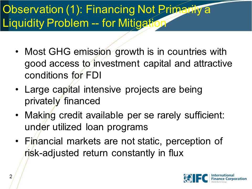 2 Most GHG emission growth is in countries with good access to investment capital and attractive conditions for FDI Large capital intensive projects are being privately financed Making credit available per se rarely sufficient: under utilized loan programs Financial markets are not static, perception of risk-adjusted return constantly in flux Observation (1): Financing Not Primarily a Liquidity Problem -- for Mitigation