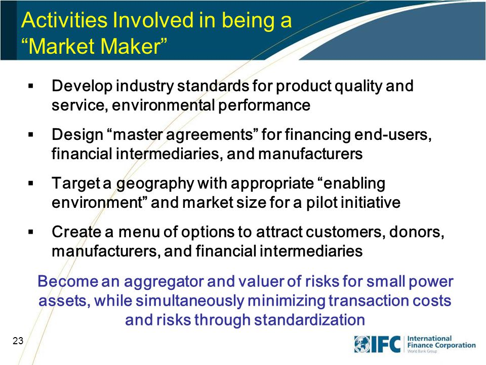 23 Activities Involved in being a Market Maker Become an aggregator and valuer of risks for small power assets, while simultaneously minimizing transaction costs and risks through standardization  Develop industry standards for product quality and service, environmental performance  Design master agreements for financing end-users, financial intermediaries, and manufacturers  Target a geography with appropriate enabling environment and market size for a pilot initiative  Create a menu of options to attract customers, donors, manufacturers, and financial intermediaries