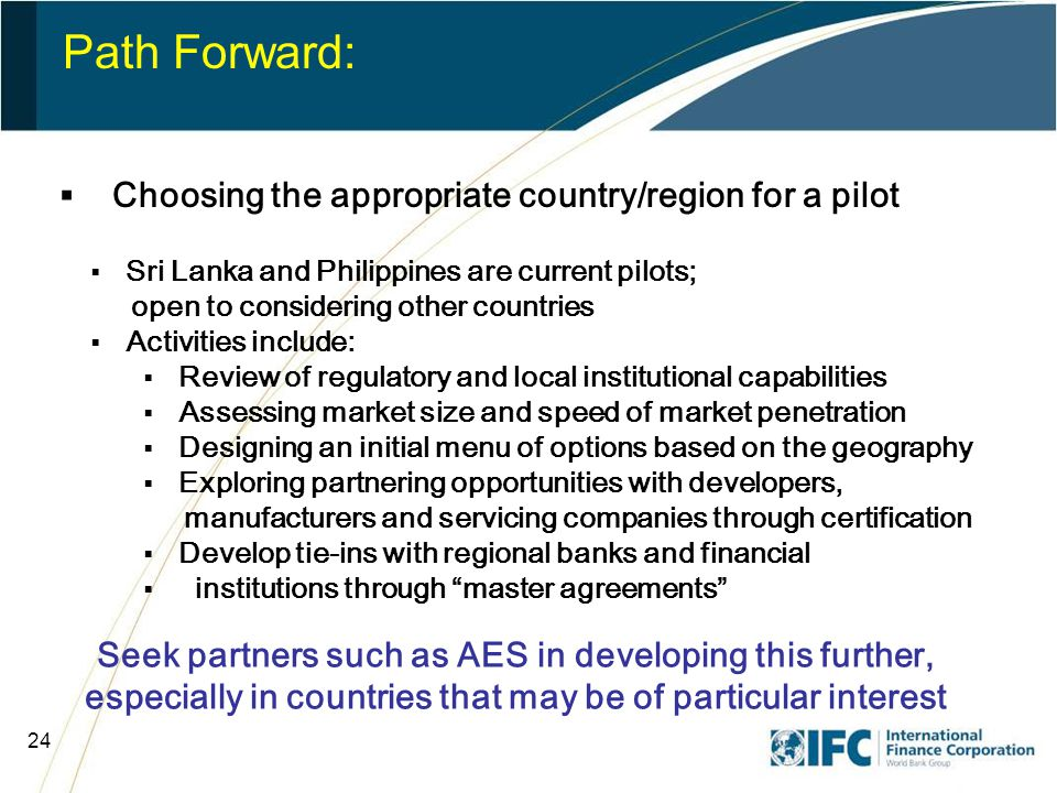 24 Path Forward:  Choosing the appropriate country/region for a pilot  Sri Lanka and Philippines are current pilots; open to considering other countries  Activities include:  Review of regulatory and local institutional capabilities  Assessing market size and speed of market penetration  Designing an initial menu of options based on the geography  Exploring partnering opportunities with developers, manufacturers and servicing companies through certification  Develop tie-ins with regional banks and financial  institutions through master agreements Seek partners such as AES in developing this further, especially in countries that may be of particular interest