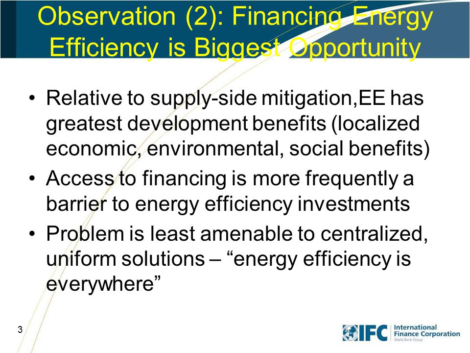 4 Observation (3): Financing is About More Than Money – Diverse Challenges Changing erroneous perceptions of risk (energy efficiency, some renewables) Reducing high costs of funding non- uniform small transactions –Ex's: mortgage market, credit cards Subsidies usually not sustainable –But accepted to bring down costs of new technology –Also as publicly supported social programs