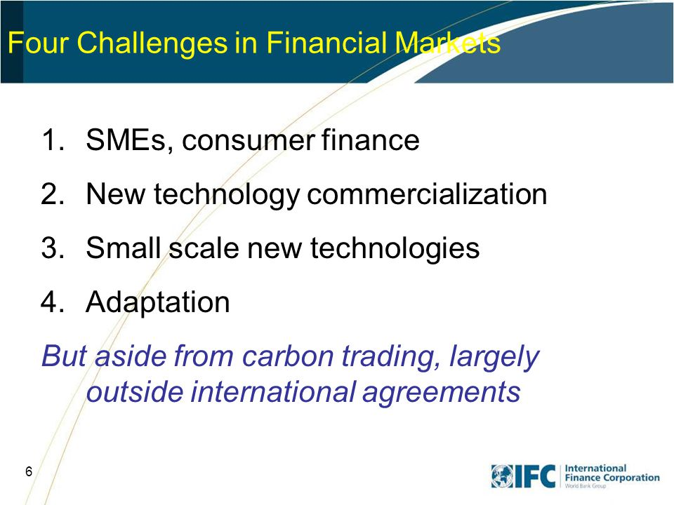 7 Financing for SMEs & Consumers High transaction costs –Aggregation potential (CDM?) Particularly important for energy efficiency much of which is diffused throughout the economy – buildings, smaller industry Partially amenable to policy solution (efficiency standards, manuf agreement) Successful financial intermediation projects