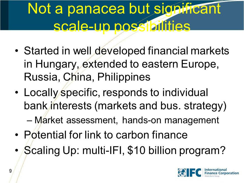 9 Not a panacea but significant scale-up possibilities Started in well developed financial markets in Hungary, extended to eastern Europe, Russia, China, Philippines Locally specific, responds to individual bank interests (markets and bus.