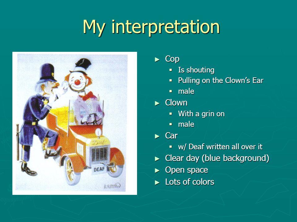 My interpretation My interpretation ► Cop  Is shouting  Pulling on the Clown's Ear  male ► Clown  With a grin on  male ► Car  w/ Deaf written al